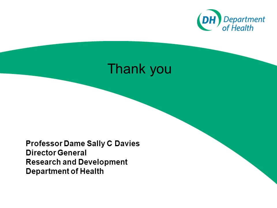 Thank you Professor Dame Sally C Davies Director General Research and Development Department of Health