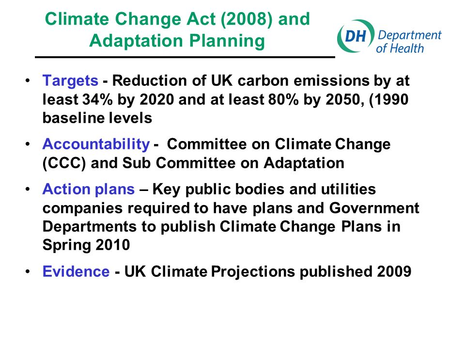 Climate Change Act (2008) and Adaptation Planning Targets - Reduction of UK carbon emissions by at least 34% by 2020 and at least 80% by 2050, (1990 baseline levels Accountability - Committee on Climate Change (CCC) and Sub Committee on Adaptation Action plans – Key public bodies and utilities companies required to have plans and Government Departments to publish Climate Change Plans in Spring 2010 Evidence - UK Climate Projections published 2009