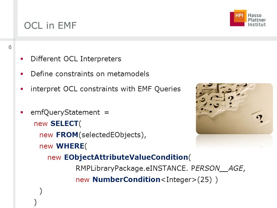 OCL in EMF Different OCL Interpreters Define constraints on metamodels interpret OCL constraints with EMF Queries emfQueryStatement = new SELECT( new FROM(selectedEObjects), new WHERE( new EObjectAttributeValueCondition( RMPLibraryPackage.eINSTANCE.