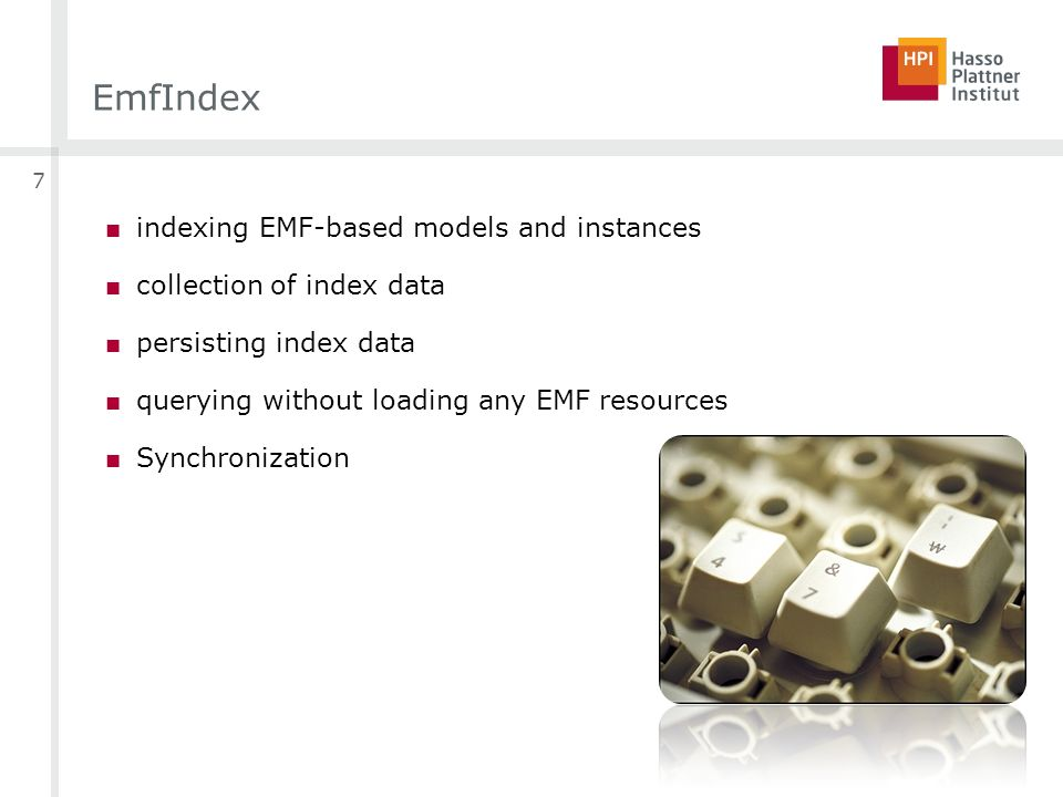 EmfIndex indexing EMF-based models and instances collection of index data persisting index data querying without loading any EMF resources Synchronization 7