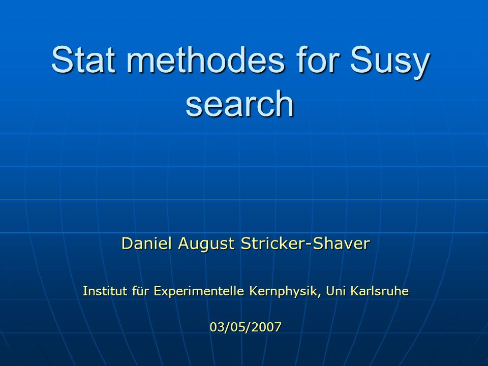 Stat methodes for Susy search Daniel August Stricker-Shaver Institut für Experimentelle Kernphysik, Uni Karlsruhe 03/05/2007