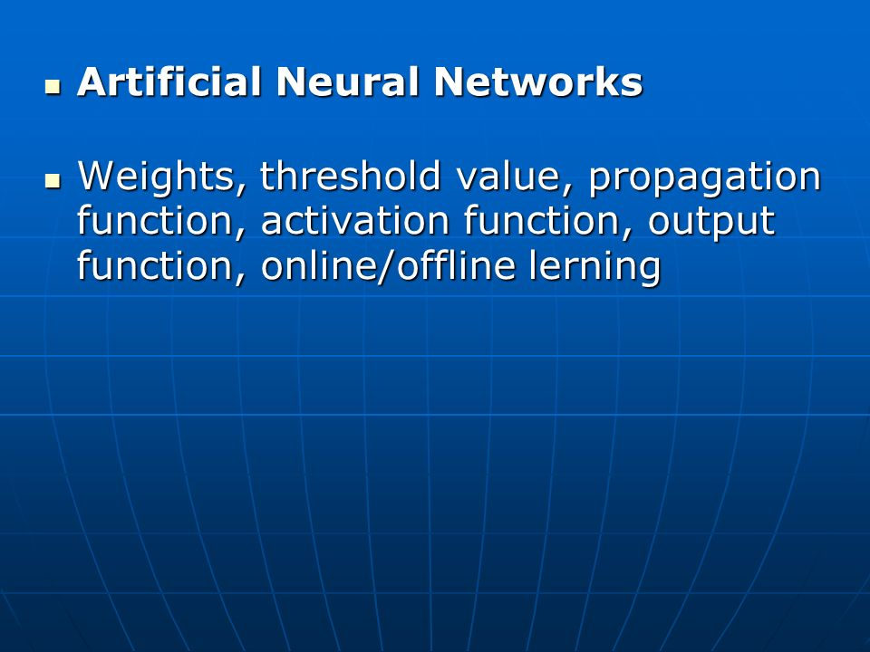 Artificial Neural Networks Artificial Neural Networks Weights, threshold value, propagation function, activation function, output function, online/offline lerning Weights, threshold value, propagation function, activation function, output function, online/offline lerning