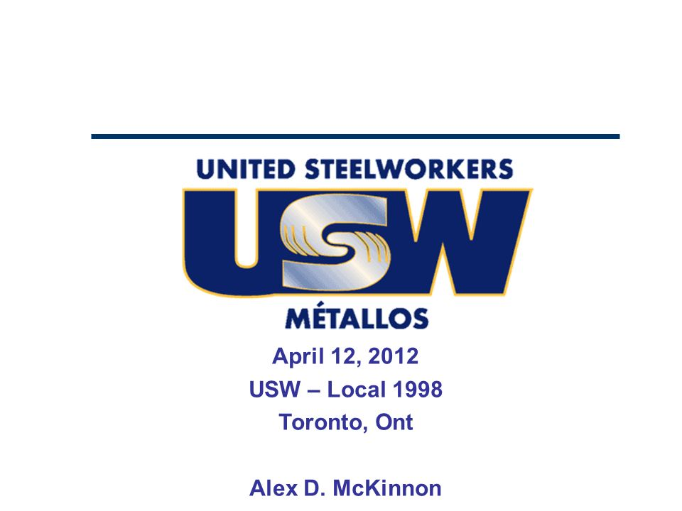 April 12, 2012 USW – Local 1998 Toronto, Ont Alex D. McKinnon