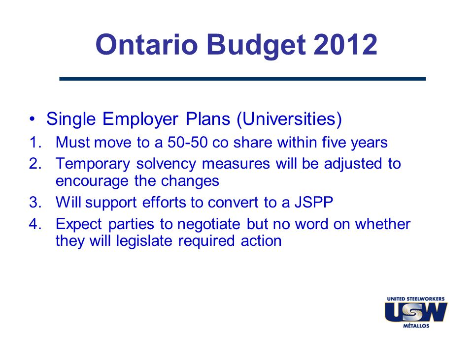 Ontario Budget 2012 Single Employer Plans (Universities) 1.Must move to a 50-50 co share within five years 2.Temporary solvency measures will be adjusted to encourage the changes 3.Will support efforts to convert to a JSPP 4.Expect parties to negotiate but no word on whether they will legislate required action
