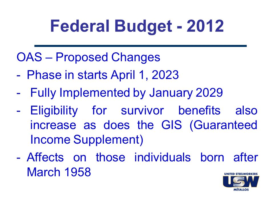 Federal Budget - 2012 OAS – Proposed Changes -Phase in starts April 1, 2023 -Fully Implemented by January 2029 -Eligibility for survivor benefits also increase as does the GIS (Guaranteed Income Supplement) -Affects on those individuals born after March 1958