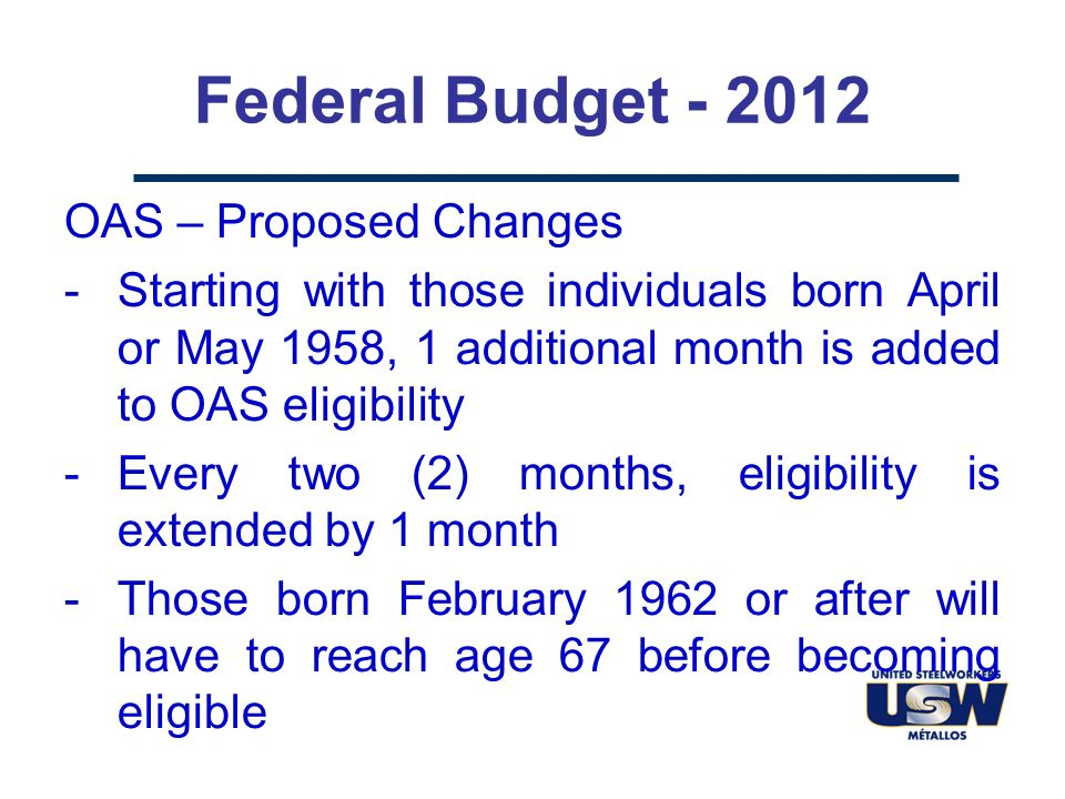 Federal Budget - 2012 OAS – Proposed Changes -Starting with those individuals born April or May 1958, 1 additional month is added to OAS eligibility -Every two (2) months, eligibility is extended by 1 month -Those born February 1962 or after will have to reach age 67 before becoming eligible
