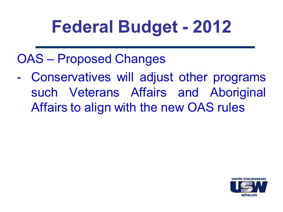 Federal Budget - 2012 OAS – Proposed Changes -Conservatives will adjust other programs such Veterans Affairs and Aboriginal Affairs to align with the new OAS rules