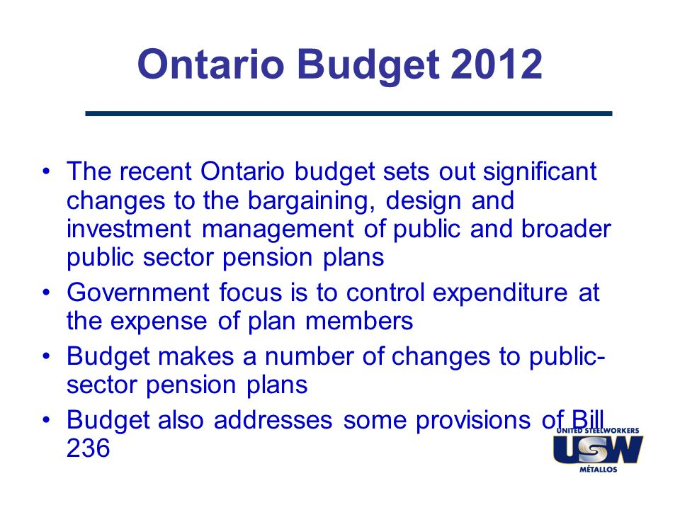 Ontario Budget 2012 The recent Ontario budget sets out significant changes to the bargaining, design and investment management of public and broader public sector pension plans Government focus is to control expenditure at the expense of plan members Budget makes a number of changes to public- sector pension plans Budget also addresses some provisions of Bill 236