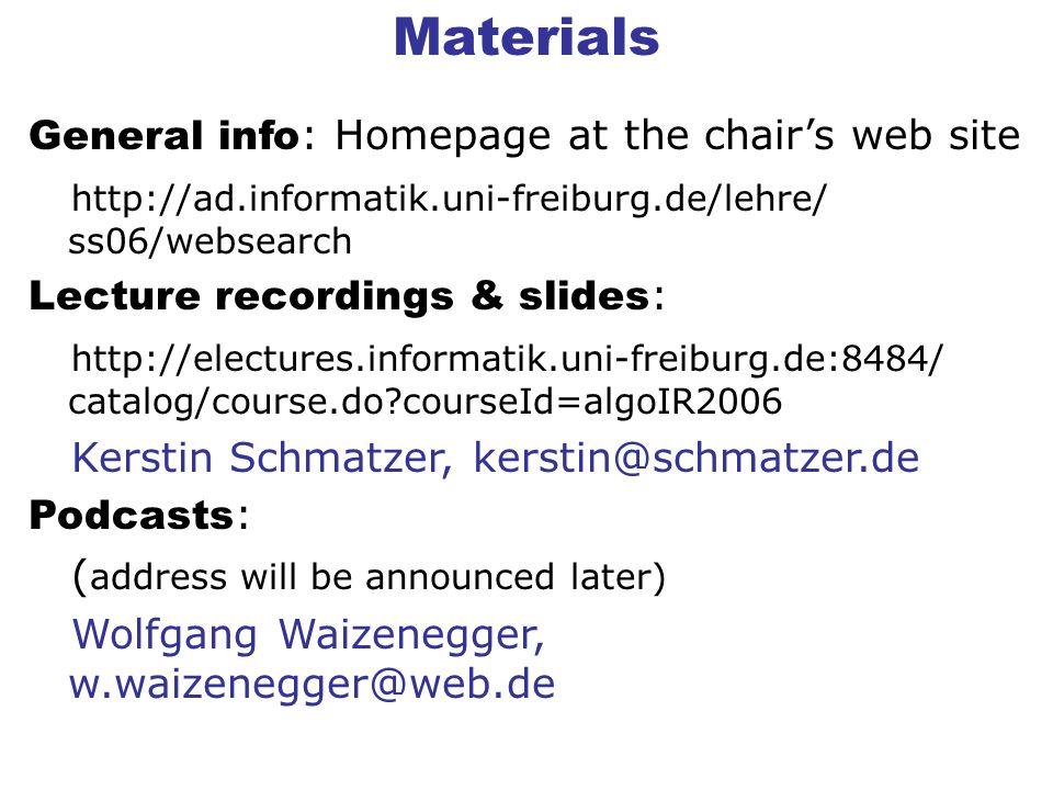 Materials General info : Homepage at the chairs web site http://ad.informatik.uni-freiburg.de/lehre/ ss06/websearch Lecture recordings & slides : http://electures.informatik.uni-freiburg.de:8484/ catalog/course.do courseId=algoIR2006 Kerstin Schmatzer, kerstin@schmatzer.de Podcasts : ( address will be announced later) Wolfgang Waizenegger, w.waizenegger@web.de