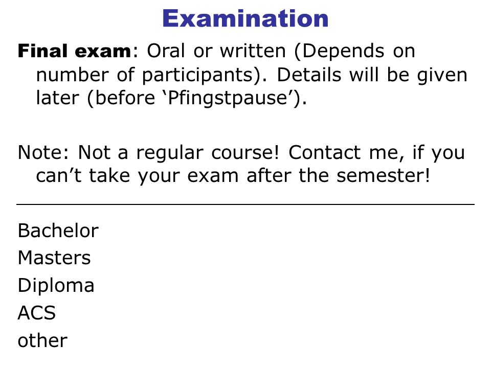 Examination Final exam : Oral or written (Depends on number of participants).