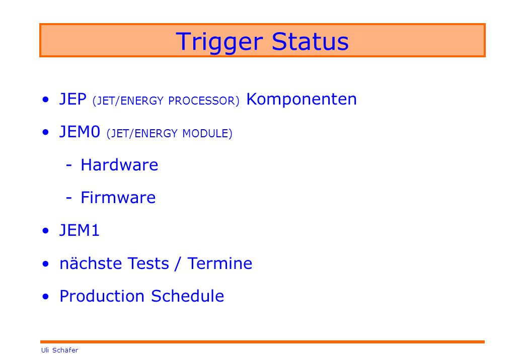 Uli Schäfer Trigger Status JEP (JET/ENERGY PROCESSOR) Komponenten JEM0 (JET/ENERGY MODULE) -Hardware -Firmware JEM1 nächste Tests / Termine Production Schedule