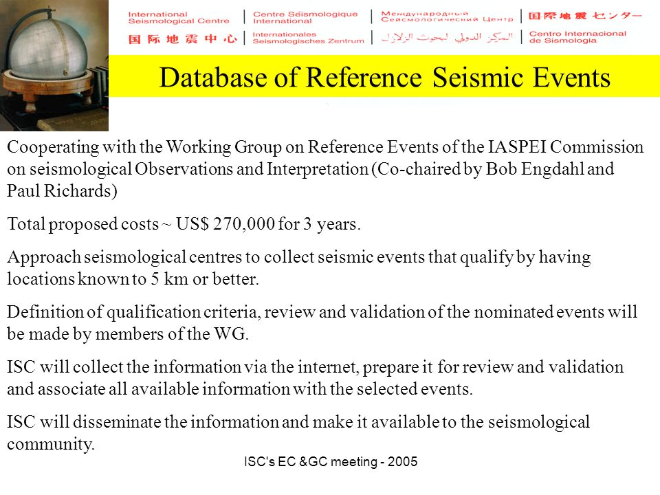 ISC s EC &GC meeting - 2005 Database of Reference Seismic Events Cooperating with the Working Group on Reference Events of the IASPEI Commission on seismological Observations and Interpretation (Co-chaired by Bob Engdahl and Paul Richards) Total proposed costs ~ US$ 270,000 for 3 years.