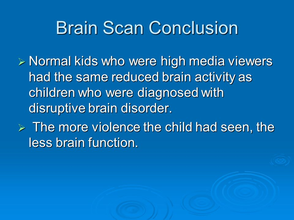 Brain Scan Conclusion Normal kids who were high media viewers had the same reduced brain activity as children who were diagnosed with disruptive brain disorder.