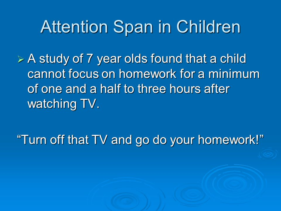 Attention Span in Children A study of 7 year olds found that a child cannot focus on homework for a minimum of one and a half to three hours after watching TV.