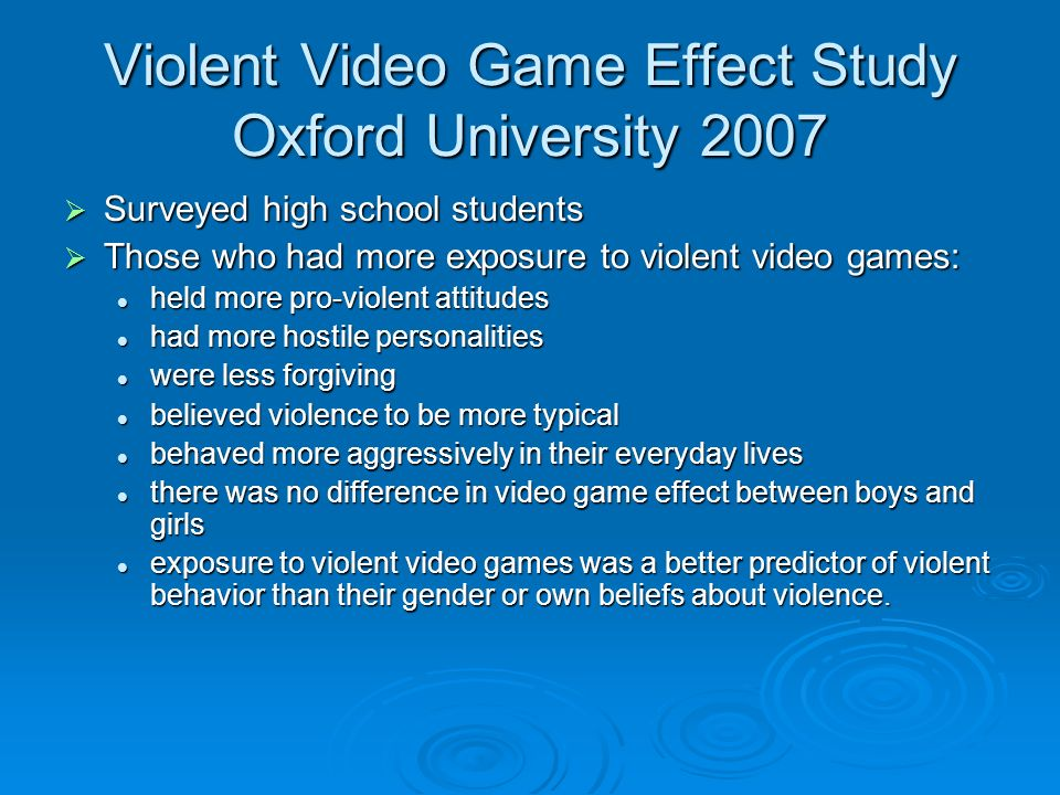 Violent Video Game Effect Study Oxford University 2007 Surveyed high school students Surveyed high school students Those who had more exposure to violent video games: Those who had more exposure to violent video games: held more pro-violent attitudes held more pro-violent attitudes had more hostile personalities had more hostile personalities were less forgiving were less forgiving believed violence to be more typical believed violence to be more typical behaved more aggressively in their everyday lives behaved more aggressively in their everyday lives there was no difference in video game effect between boys and girls there was no difference in video game effect between boys and girls exposure to violent video games was a better predictor of violent behavior than their gender or own beliefs about violence.