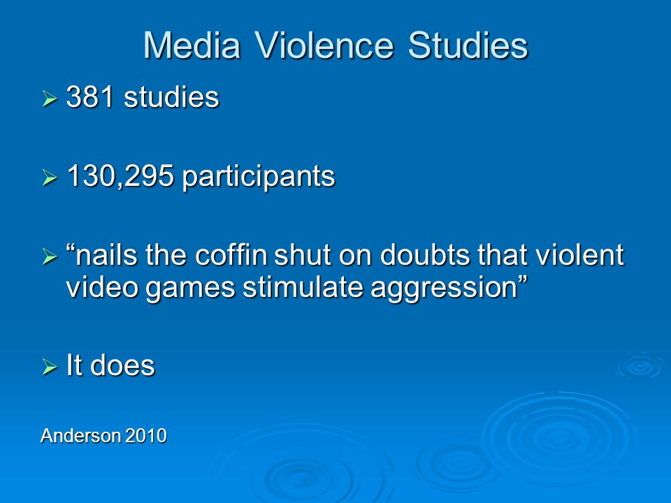 Media Violence Studies 381 studies 381 studies 130,295 participants 130,295 participants nails the coffin shut on doubts that violent video games stimulate aggression nails the coffin shut on doubts that violent video games stimulate aggression It does It does Anderson 2010