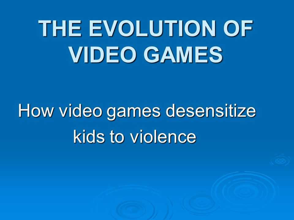 THE EVOLUTION OF VIDEO GAMES How video games desensitize kids to violence kids to violence