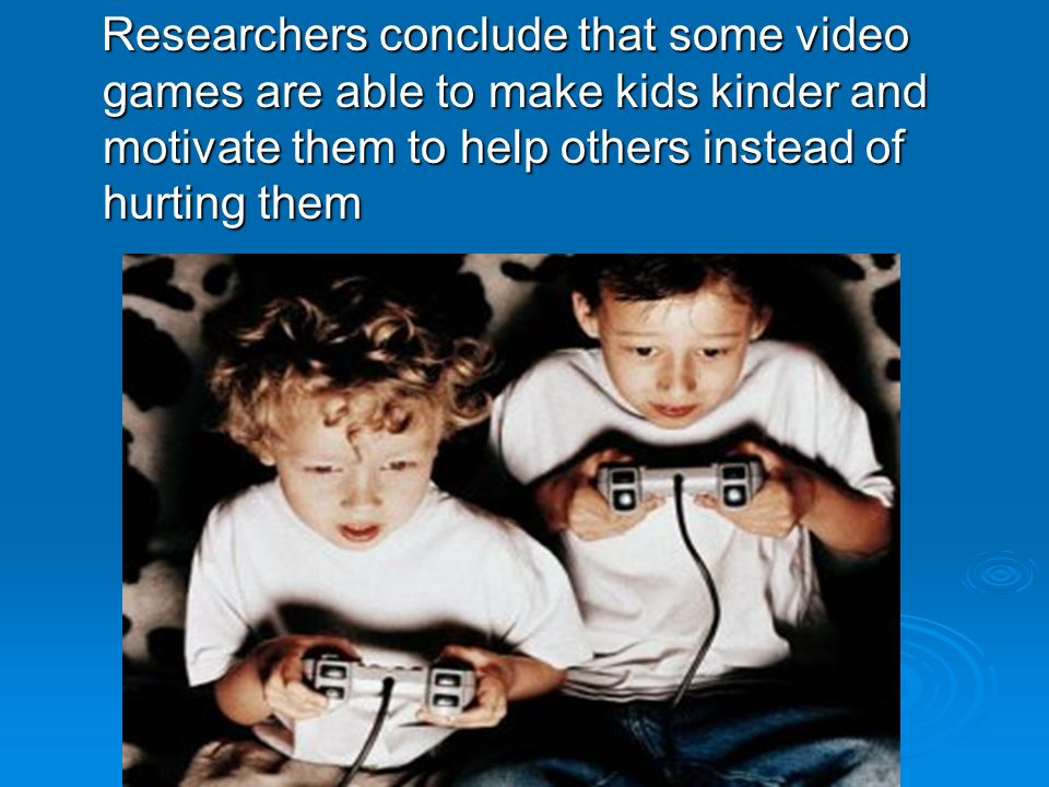 Researchers conclude that some video games are able to make kids kinder and motivate them to help others instead of hurting them Researchers conclude that some video games are able to make kids kinder and motivate them to help others instead of hurting them