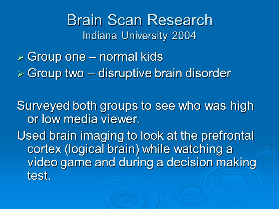 Brain Scan Research Indiana University 2004 Group one – normal kids Group one – normal kids Group two – disruptive brain disorder Group two – disruptive brain disorder Surveyed both groups to see who was high or low media viewer.
