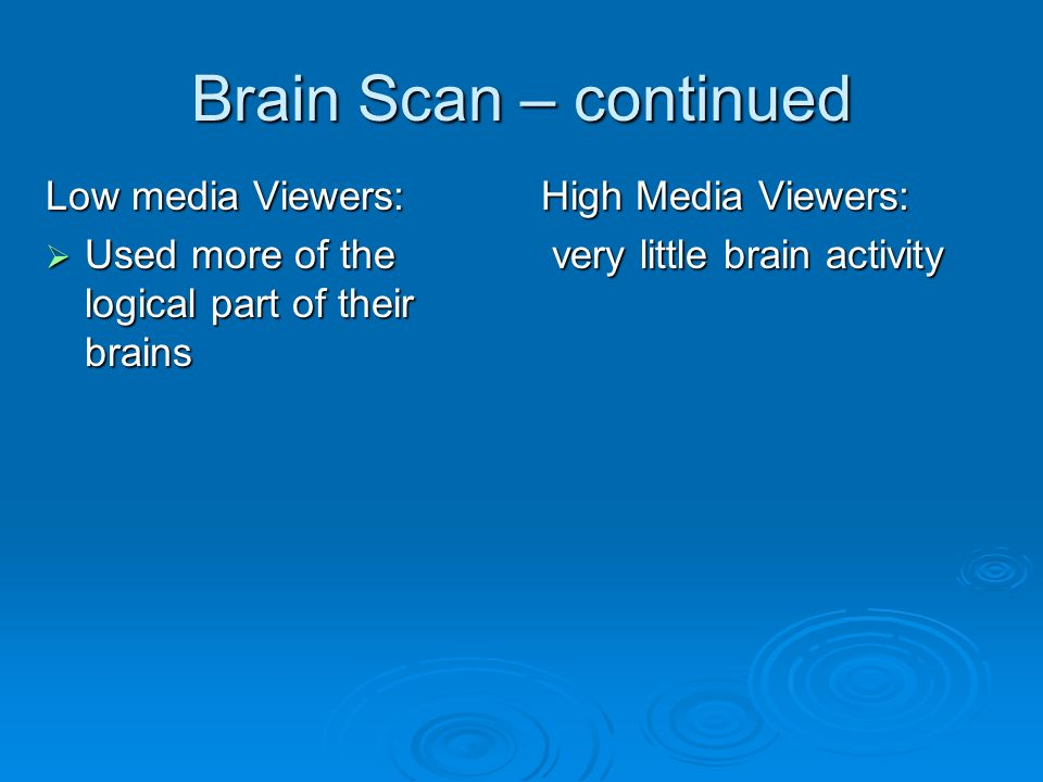 Brain Scan – continued Low media Viewers: Used more of the logical part of their brains Used more of the logical part of their brains High Media Viewers: very little brain activity very little brain activity