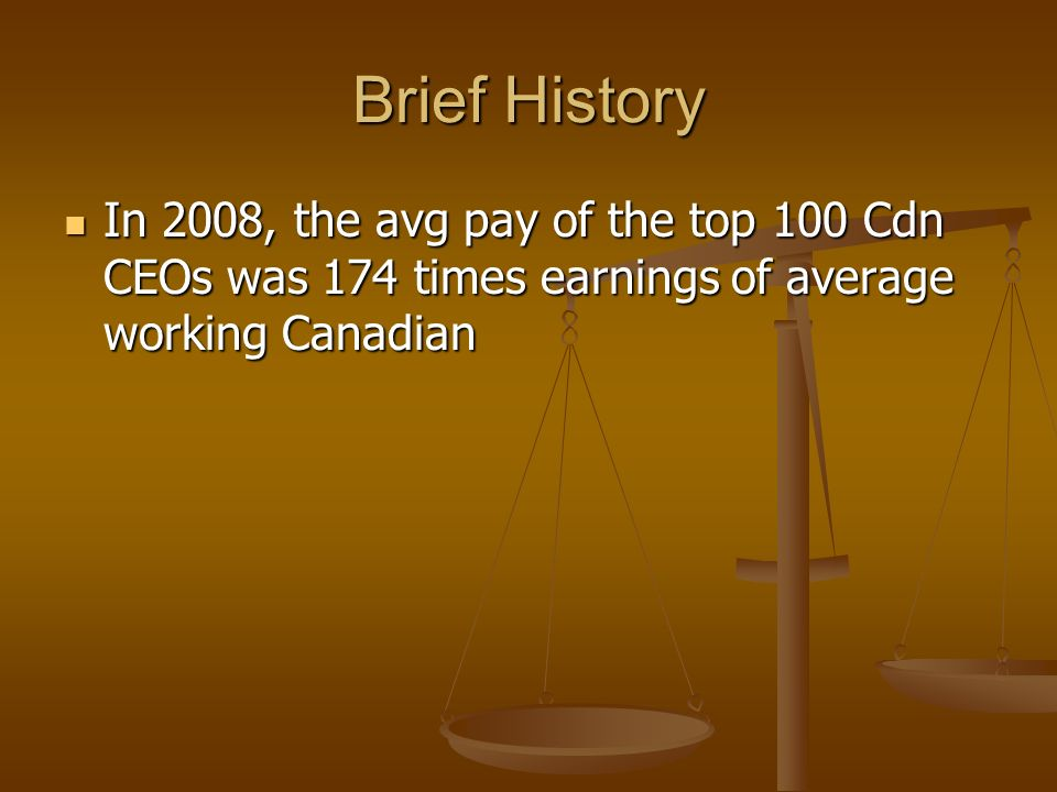 Brief History In 2008, the avg pay of the top 100 Cdn CEOs was 174 times earnings of average working Canadian In 2008, the avg pay of the top 100 Cdn CEOs was 174 times earnings of average working Canadian