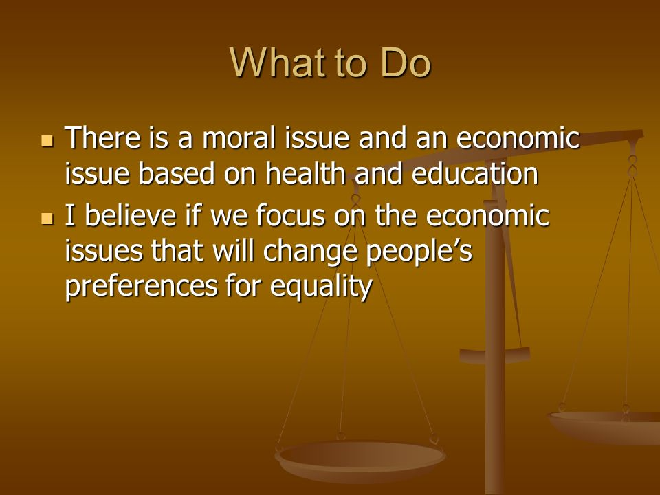 What to Do There is a moral issue and an economic issue based on health and education There is a moral issue and an economic issue based on health and education I believe if we focus on the economic issues that will change peoples preferences for equality I believe if we focus on the economic issues that will change peoples preferences for equality