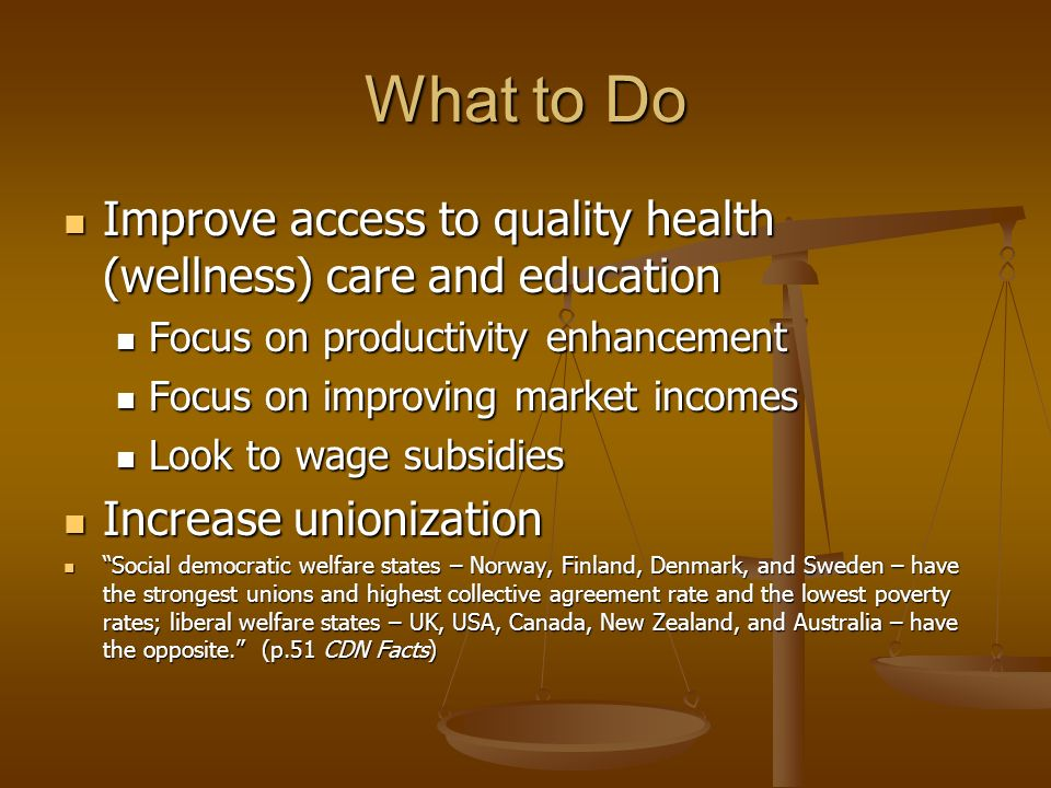 What to Do Improve access to quality health (wellness) care and education Improve access to quality health (wellness) care and education Focus on productivity enhancement Focus on productivity enhancement Focus on improving market incomes Focus on improving market incomes Look to wage subsidies Look to wage subsidies Increase unionization Increase unionization Social democratic welfare states – Norway, Finland, Denmark, and Sweden – have the strongest unions and highest collective agreement rate and the lowest poverty rates; liberal welfare states – UK, USA, Canada, New Zealand, and Australia – have the opposite.