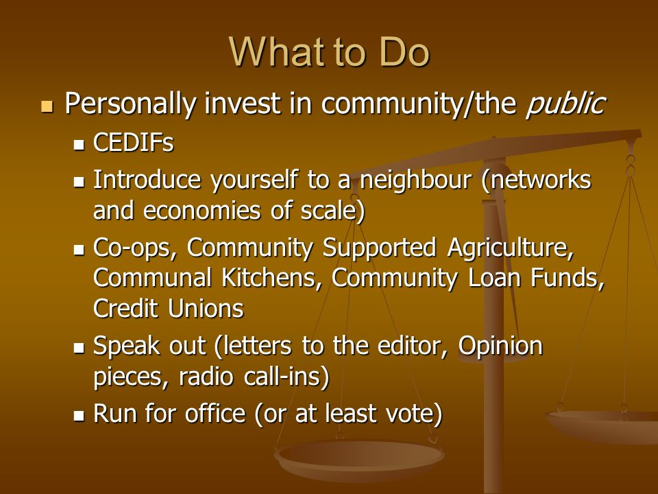 What to Do Personally invest in community/the public Personally invest in community/the public CEDIFs CEDIFs Introduce yourself to a neighbour (networks and economies of scale) Introduce yourself to a neighbour (networks and economies of scale) Co-ops, Community Supported Agriculture, Communal Kitchens, Community Loan Funds, Credit Unions Co-ops, Community Supported Agriculture, Communal Kitchens, Community Loan Funds, Credit Unions Speak out (letters to the editor, Opinion pieces, radio call-ins) Speak out (letters to the editor, Opinion pieces, radio call-ins) Run for office (or at least vote) Run for office (or at least vote)
