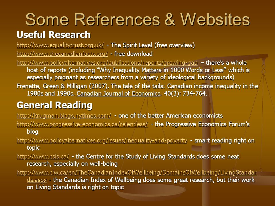 Some References & Websites Useful Research http://www.equalitytrust.org.uk/http://www.equalitytrust.org.uk/ - The Spirit Level (free overview) http://www.equalitytrust.org.uk/ http://www.thecanadianfacts.org/http://www.thecanadianfacts.org/ - free download http://www.thecanadianfacts.org/ http://www.policyalternatives.org/publications/reports/growing-gaphttp://www.policyalternatives.org/publications/reports/growing-gap – theres a whole host of reports (including Why Inequality Matters in 1000 Words or Less which is especially poignant as researchers from a variety of ideological backgrounds) http://www.policyalternatives.org/publications/reports/growing-gap Frenette, Green & Milligan (2007).