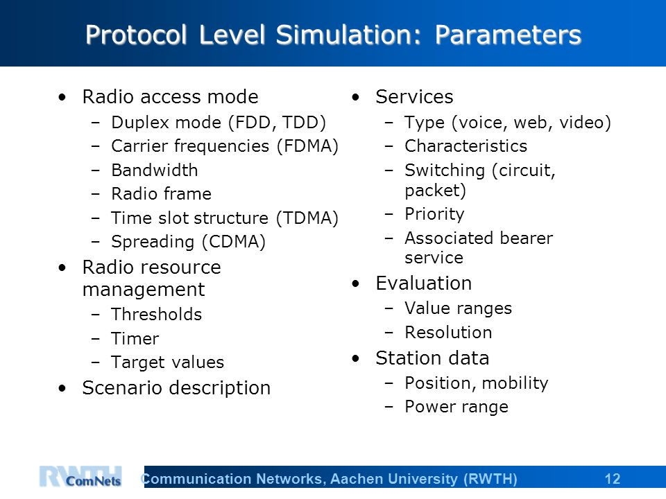 12Communication Networks, Aachen University (RWTH) Protocol Level Simulation: Parameters Radio access mode –Duplex mode (FDD, TDD) –Carrier frequencies (FDMA) –Bandwidth –Radio frame –Time slot structure (TDMA) –Spreading (CDMA) Radio resource management –Thresholds –Timer –Target values Scenario description Services –Type (voice, web, video) –Characteristics –Switching (circuit, packet) –Priority –Associated bearer service Evaluation –Value ranges –Resolution Station data –Position, mobility –Power range