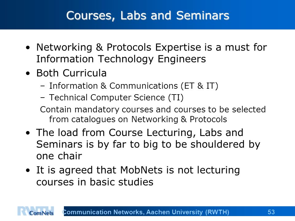 53Communication Networks, Aachen University (RWTH) Courses, Labs and Seminars Networking & Protocols Expertise is a must for Information Technology Engineers Both Curricula –Information & Communications (ET & IT) –Technical Computer Science (TI) Contain mandatory courses and courses to be selected from catalogues on Networking & Protocols The load from Course Lecturing, Labs and Seminars is by far to big to be shouldered by one chair It is agreed that MobNets is not lecturing courses in basic studies