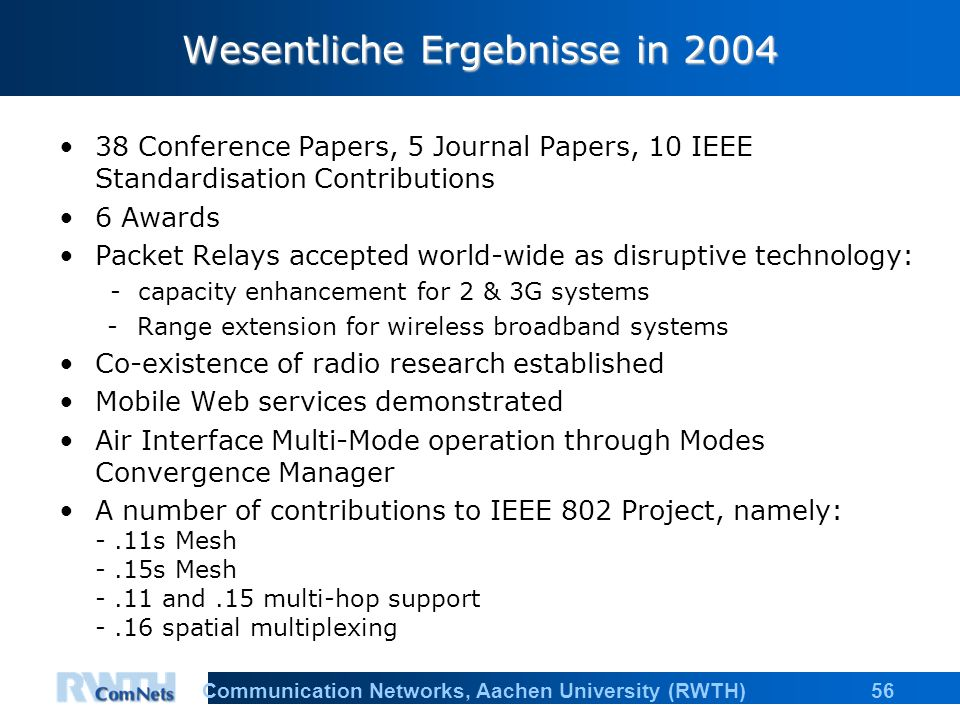 56Communication Networks, Aachen University (RWTH) Wesentliche Ergebnisse in Conference Papers, 5 Journal Papers, 10 IEEE Standardisation Contributions 6 Awards Packet Relays accepted world-wide as disruptive technology: - capacity enhancement for 2 & 3G systems -Range extension for wireless broadband systems Co-existence of radio research established Mobile Web services demonstrated Air Interface Multi-Mode operation through Modes Convergence Manager A number of contributions to IEEE 802 Project, namely: -.11s Mesh -.15s Mesh -.11 and.15 multi-hop support -.16 spatial multiplexing