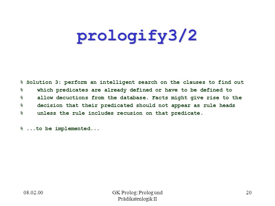 GK Prolog: Prolog und Prädikatenlogik II 20 prologify3/2 % Solution 3: perform an intelligent search on the clauses to find out %which predicates are already defined or have to be defined to %allow decuctions from the database.