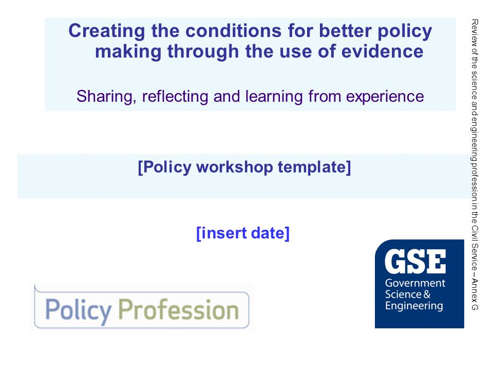 [Policy workshop template] Creating the conditions for better policy making through the use of evidence Sharing, reflecting and learning from experience [insert date] Review of the science and engineering profession in the Civil Service – Annex G