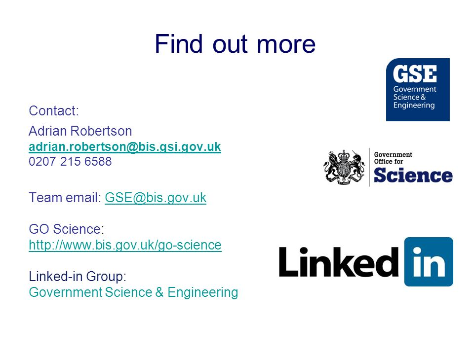 Contact: Adrian Robertson Team   GO Science:   Linked-in Group: Government Science & Engineering Find out more