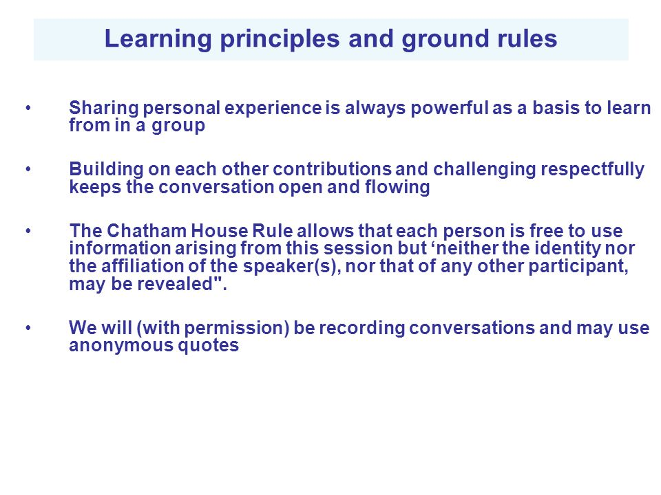 Learning principles and ground rules Sharing personal experience is always powerful as a basis to learn from in a group Building on each other contributions and challenging respectfully keeps the conversation open and flowing The Chatham House Rule allows that each person is free to use information arising from this session but neither the identity nor the affiliation of the speaker(s), nor that of any other participant, may be revealed .