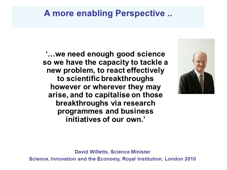 …we need enough good science so we have the capacity to tackle a new problem, to react effectively to scientific breakthroughs however or wherever they may arise, and to capitalise on those breakthroughs via research programmes and business initiatives of our own.