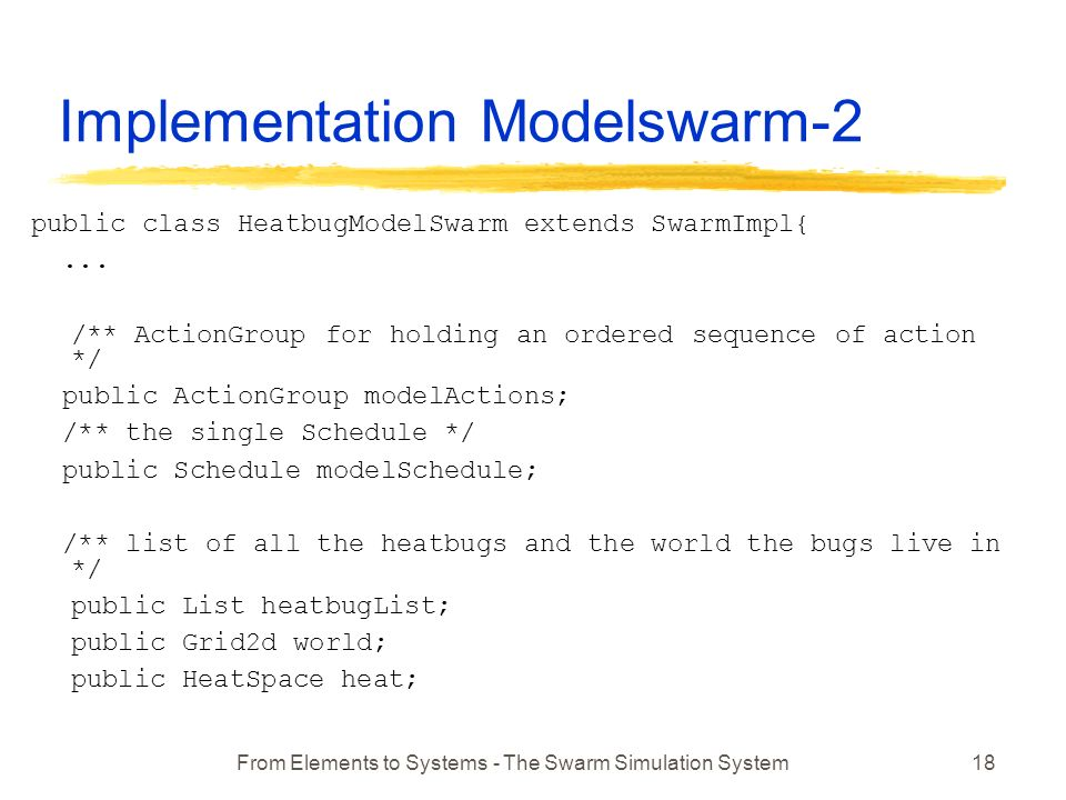 From Elements to Systems - The Swarm Simulation System18 Implementation Modelswarm-2 public class HeatbugModelSwarm extends SwarmImpl{...
