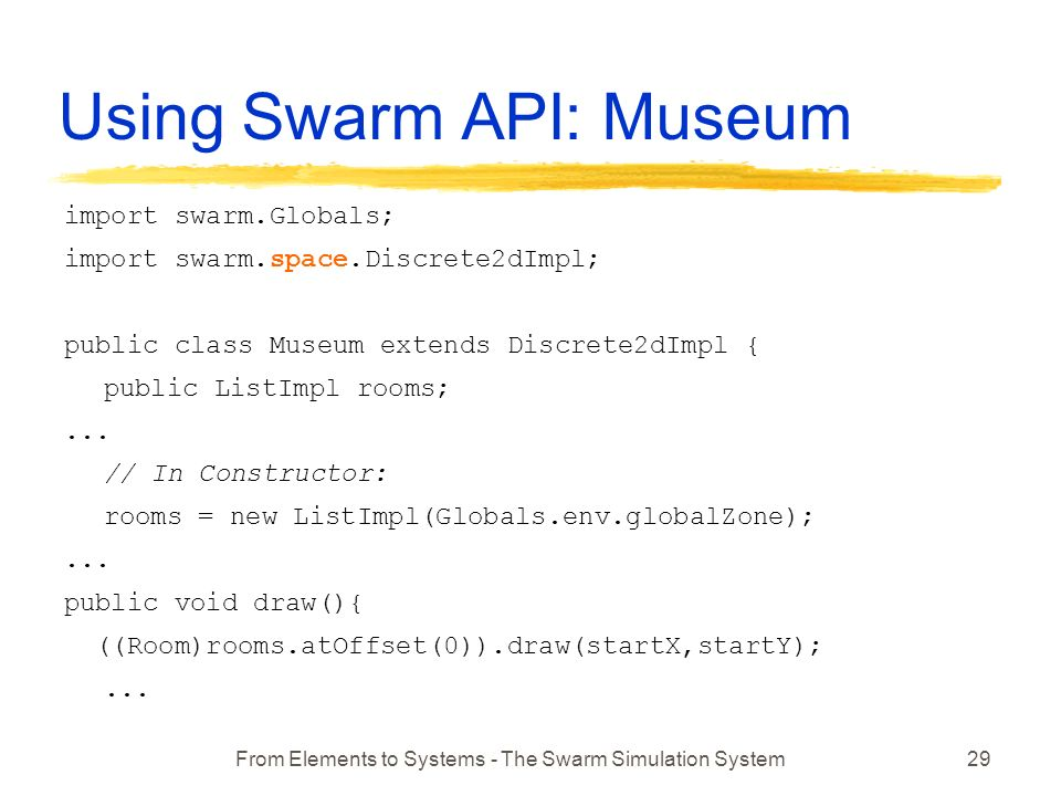 From Elements to Systems - The Swarm Simulation System29 Using Swarm API: Museum import swarm.Globals; import swarm.space.Discrete2dImpl; public class Museum extends Discrete2dImpl { public ListImpl rooms;...