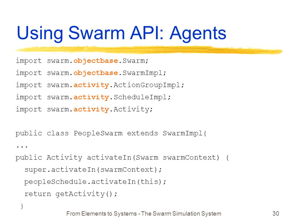 From Elements to Systems - The Swarm Simulation System30 Using Swarm API: Agents import swarm.objectbase.Swarm; import swarm.objectbase.SwarmImpl; import swarm.activity.ActionGroupImpl; import swarm.activity.ScheduleImpl; import swarm.activity.Activity; public class PeopleSwarm extends SwarmImpl{...