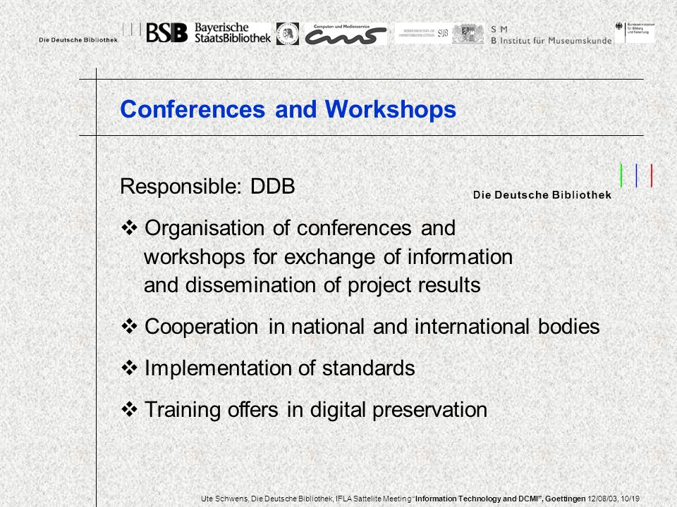 Ute Schwens, Die Deutsche Bibliothek, IFLA Sattelite Meeting Information Technology and DCMI, Goettingen 12/08/03, 10/19 Responsible: DDB Organisation of conferences and workshops for exchange of information and dissemination of project results Cooperation in national and international bodies Implementation of standards Training offers in digital preservation Conferences and Workshops