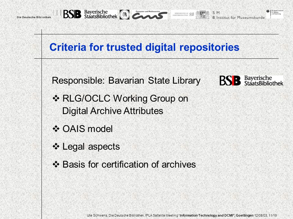 Ute Schwens, Die Deutsche Bibliothek, IFLA Sattelite Meeting Information Technology and DCMI, Goettingen 12/08/03, 11/19 Responsible: Bavarian State Library RLG/OCLC Working Group on Digital Archive Attributes OAIS model Legal aspects Basis for certification of archives Criteria for trusted digital repositories