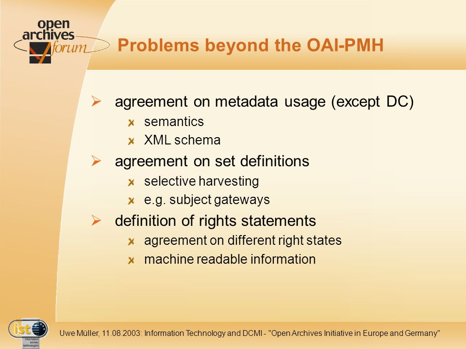 IST Uwe Müller, : Information Technology and DCMI - Open Archives Initiative in Europe and Germany Problems beyond the OAI-PMH agreement on metadata usage (except DC) semantics XML schema agreement on set definitions selective harvesting e.g.