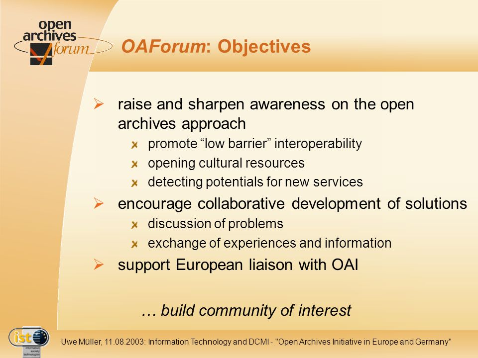 IST Uwe Müller, : Information Technology and DCMI - Open Archives Initiative in Europe and Germany OAForum: Objectives raise and sharpen awareness on the open archives approach promote low barrier interoperability opening cultural resources detecting potentials for new services encourage collaborative development of solutions discussion of problems exchange of experiences and information support European liaison with OAI … build community of interest
