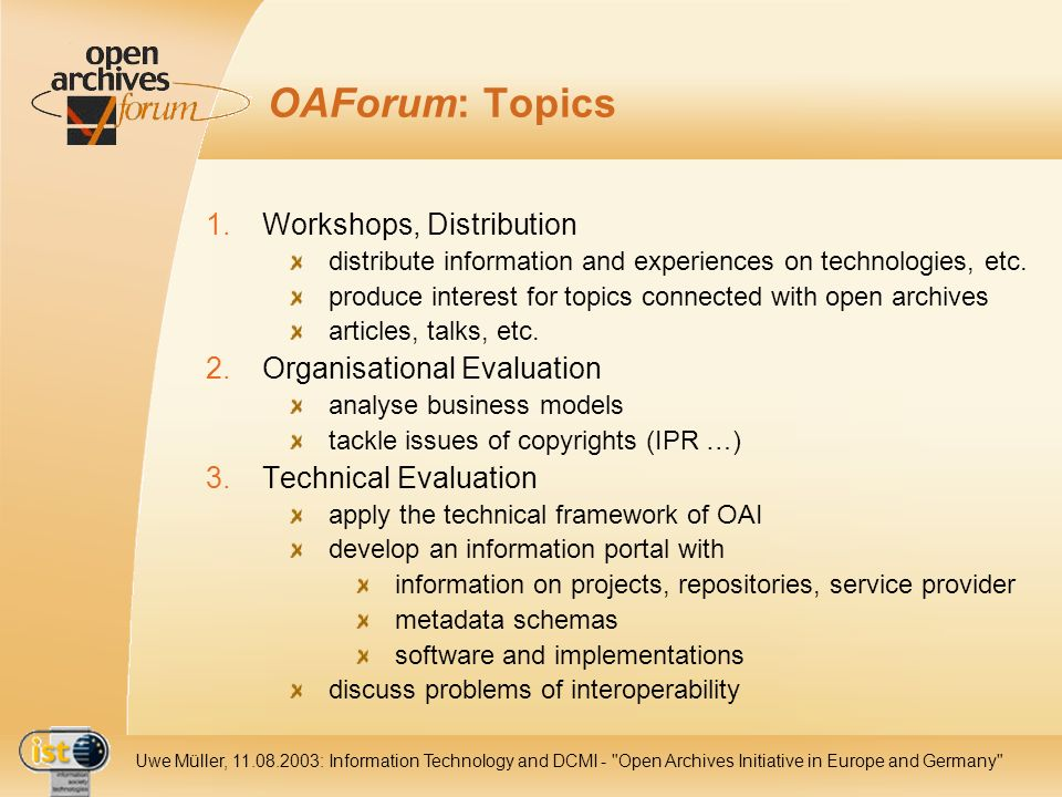 IST Uwe Müller, : Information Technology and DCMI - Open Archives Initiative in Europe and Germany OAForum: Topics 1.Workshops, Distribution distribute information and experiences on technologies, etc.