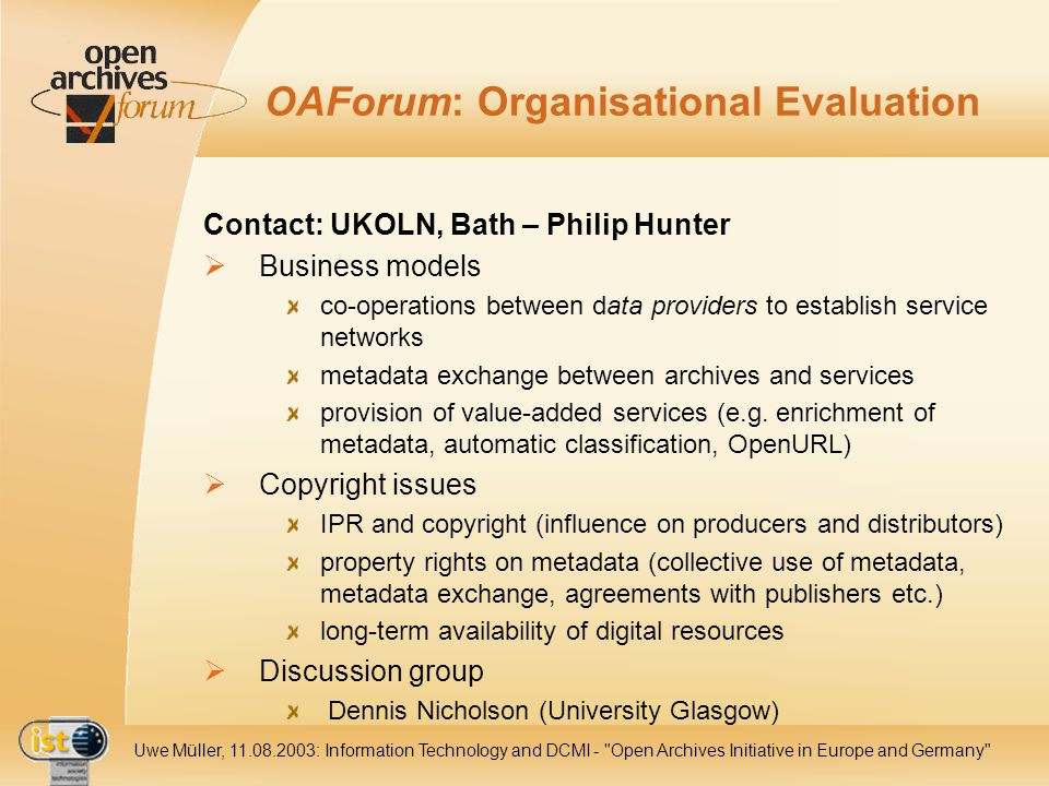 IST Uwe Müller, : Information Technology and DCMI - Open Archives Initiative in Europe and Germany OAForum: Organisational Evaluation Contact: UKOLN, Bath – Philip Hunter Business models co-operations between data providers to establish service networks metadata exchange between archives and services provision of value-added services (e.g.