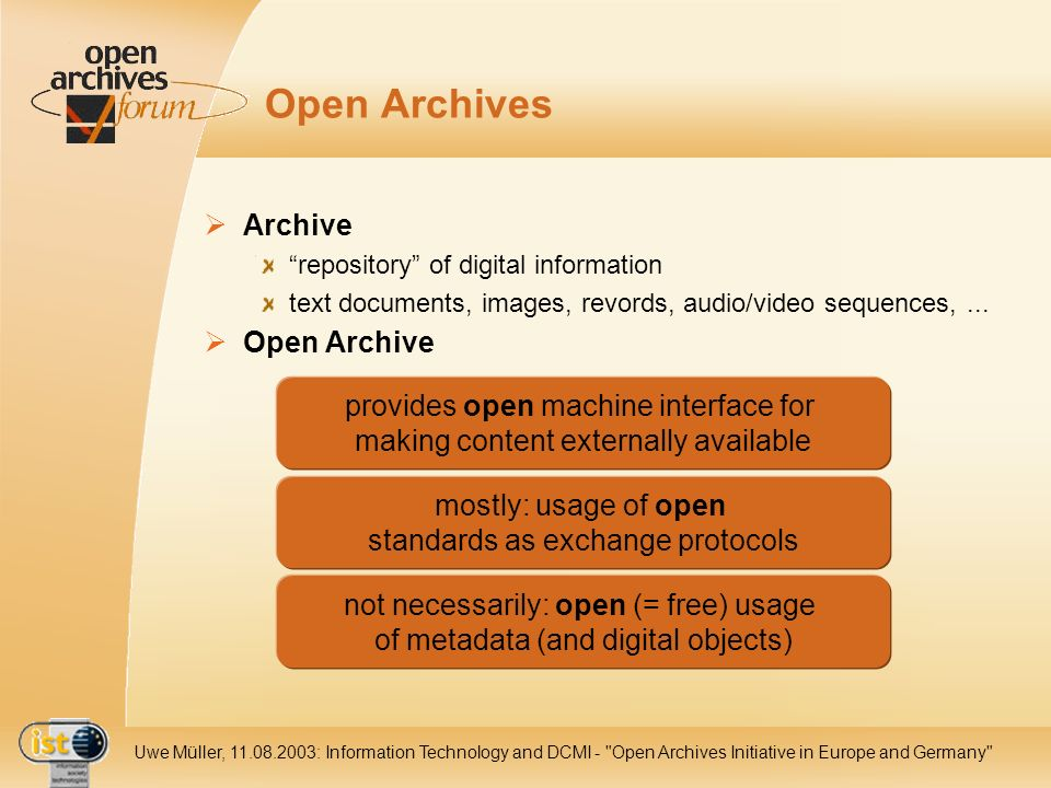 IST Uwe Müller, : Information Technology and DCMI - Open Archives Initiative in Europe and Germany Open Archives Archive repository of digital information text documents, images, revords, audio/video sequences,...