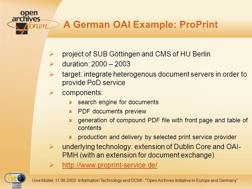 IST Uwe Müller, : Information Technology and DCMI - Open Archives Initiative in Europe and Germany A German OAI Example: ProPrint project of SUB Göttingen and CMS of HU Berlin duration: 2000 – 2003 target: integrate heterogenous document servers in order to provide PoD service components: search engine for documents PDF documents preview generation of compound PDF file with front page and table of contents production and delivery by selected print service provider underlying technology: extension of Dublin Core and OAI- PMH (with an extension for document exchange)