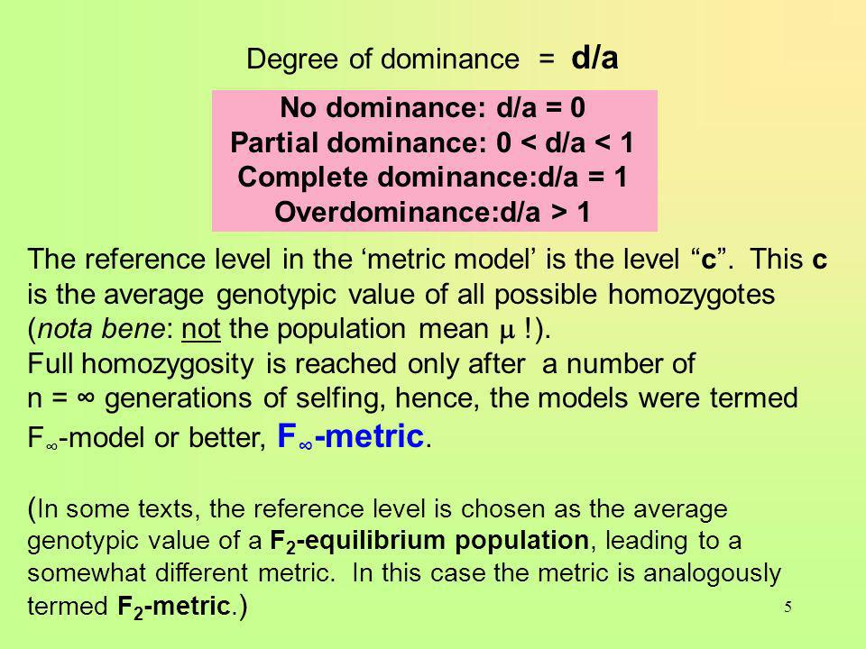 5 Degree of dominance = d/a No dominance: d/a = 0 Partial dominance: 0 1 The reference level in the metric model is the level c.