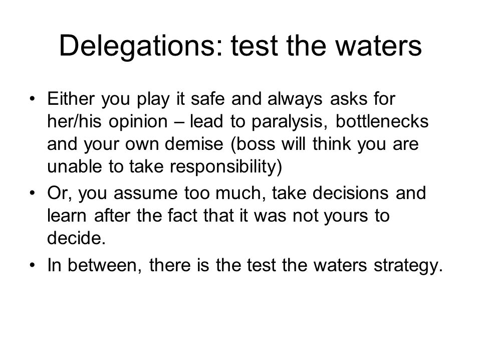 Delegations: test the waters Either you play it safe and always asks for her/his opinion – lead to paralysis, bottlenecks and your own demise (boss will think you are unable to take responsibility) Or, you assume too much, take decisions and learn after the fact that it was not yours to decide.
